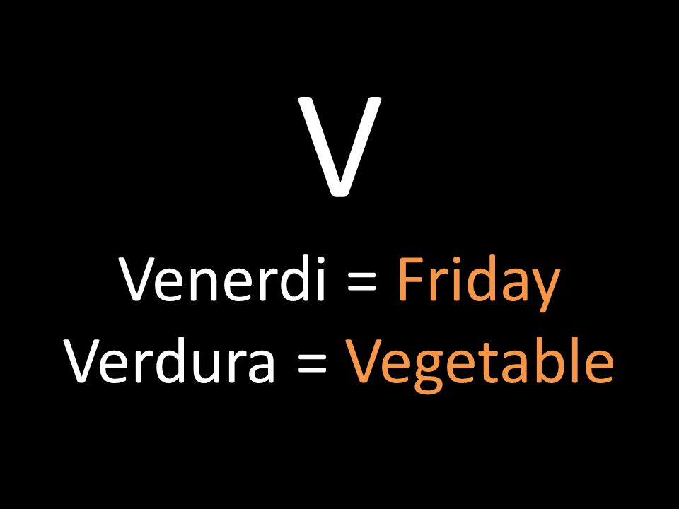 V Venerdi = Friday Verdura = Vegetable