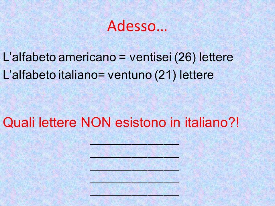 Adesso… Lalfabeto americano = ventisei (26) lettere Lalfabeto italiano= ventuno (21) lettere Quali lettere NON esistono in italiano?! ________________