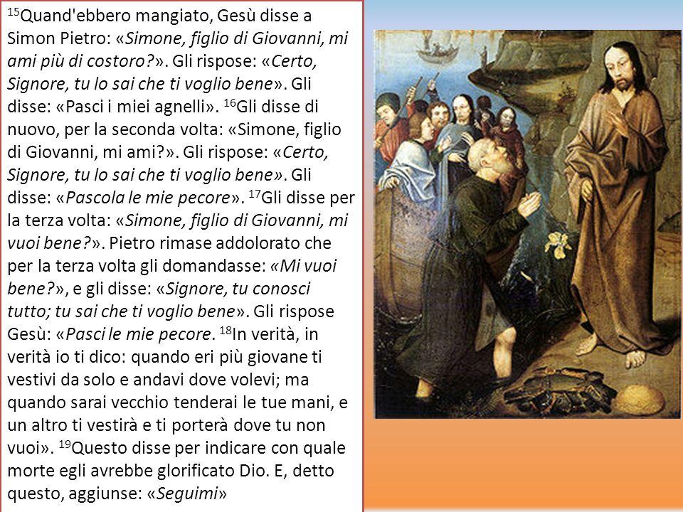 15 Quand'ebbero mangiato, Gesù disse a Simon Pietro: «Simone, figlio di Giovanni, mi ami più di costoro?». Gli rispose: «Certo, Signore, tu lo sai che