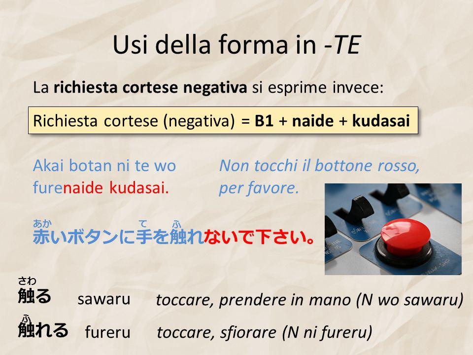 Usi della forma in -TE La richiesta cortese negativa si esprime invece: Akai botan ni te wo furenaide kudasai. Non tocchi il bottone rosso, per favore