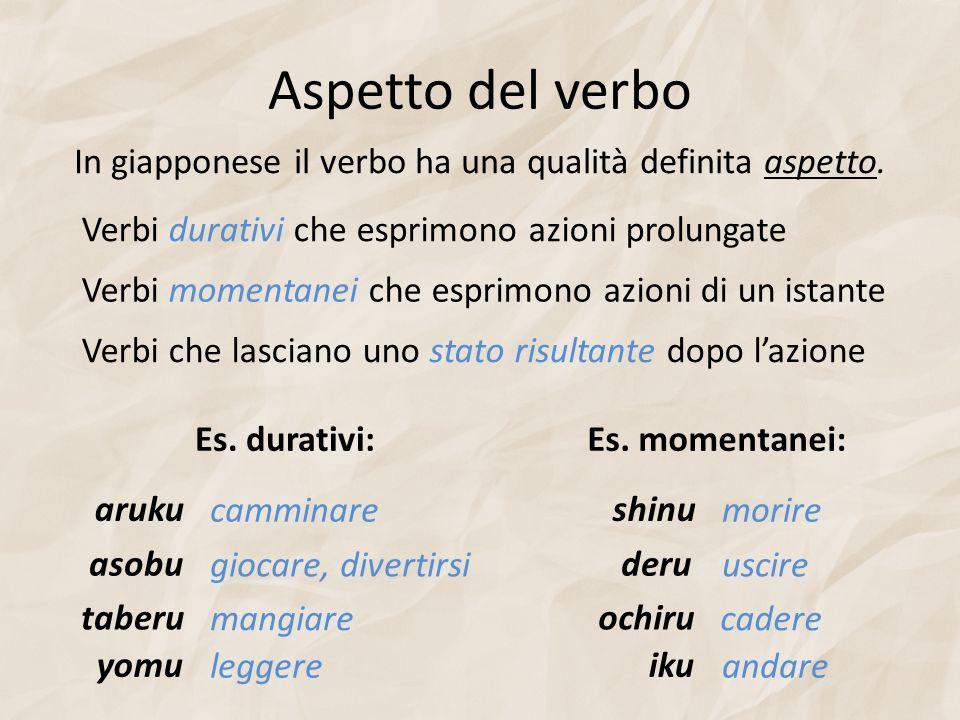 Aspetto del verbo In giapponese il verbo ha una qualità definita aspetto. Verbi durativi che esprimono azioni prolungate Verbi momentanei che esprimon