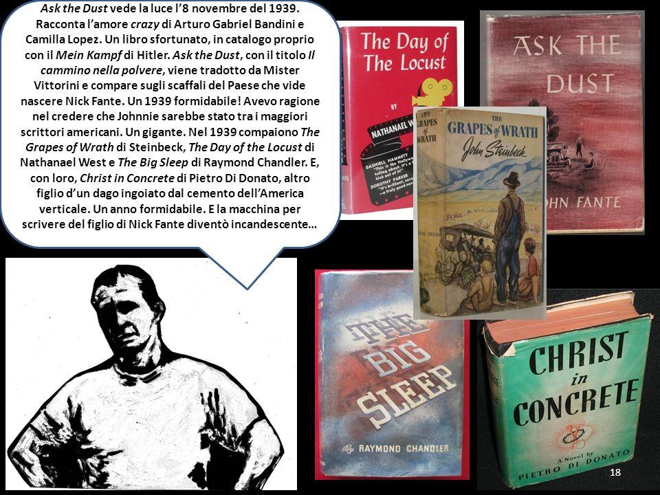 18 Ask the Dust vede la luce l8 novembre del 1939. Racconta lamore crazy di Arturo Gabriel Bandini e Camilla Lopez. Un libro sfortunato, in catalogo p