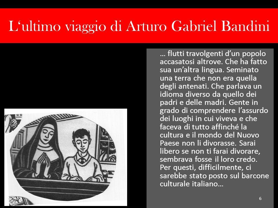 Lultimo viaggio di Arturo Gabriel Bandini … flutti travolgenti dun popolo accasatosi altrove. Che ha fatto sua unaltra lingua. Seminato una terra che