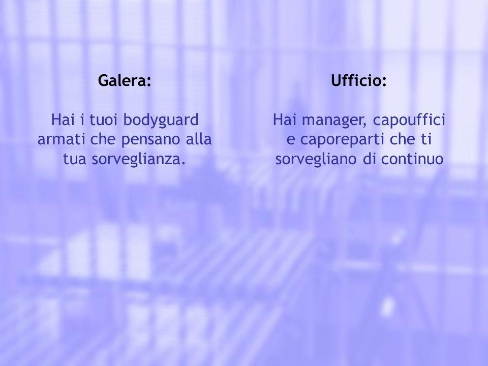 Galera: Hai i tuoi bodyguard armati che pensano alla tua sorveglianza. Ufficio: Hai manager, capouffici e caporeparti che ti sorvegliano di continuo