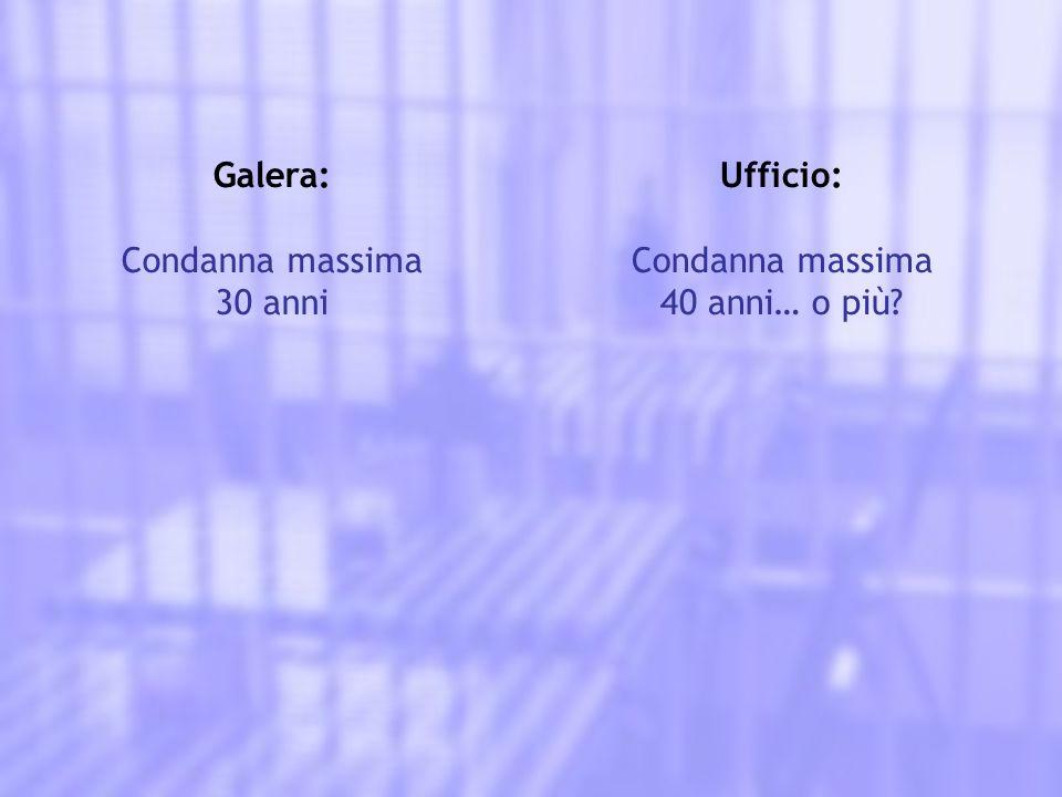 Galera: Condanna massima 30 anni Ufficio: Condanna massima 40 anni… o più