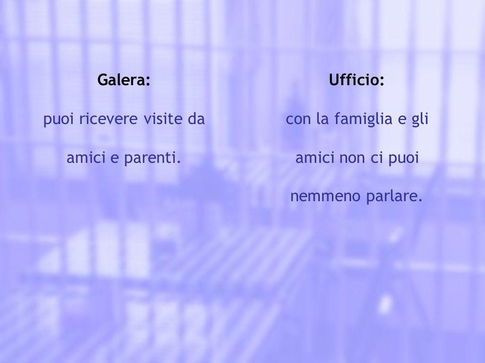 Galera: puoi ricevere visite da amici e parenti. Ufficio: con la famiglia e gli amici non ci puoi nemmeno parlare.