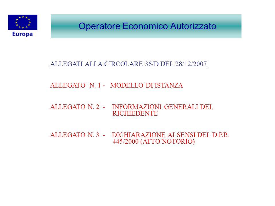 Operatore Economico Autorizzato ALLEGATI ALLA CIRCOLARE 36/D DEL 28/12/2007 ALLEGATO N. 1 - MODELLO DI ISTANZA ALLEGATO N. 2 - INFORMAZIONI GENERALI D