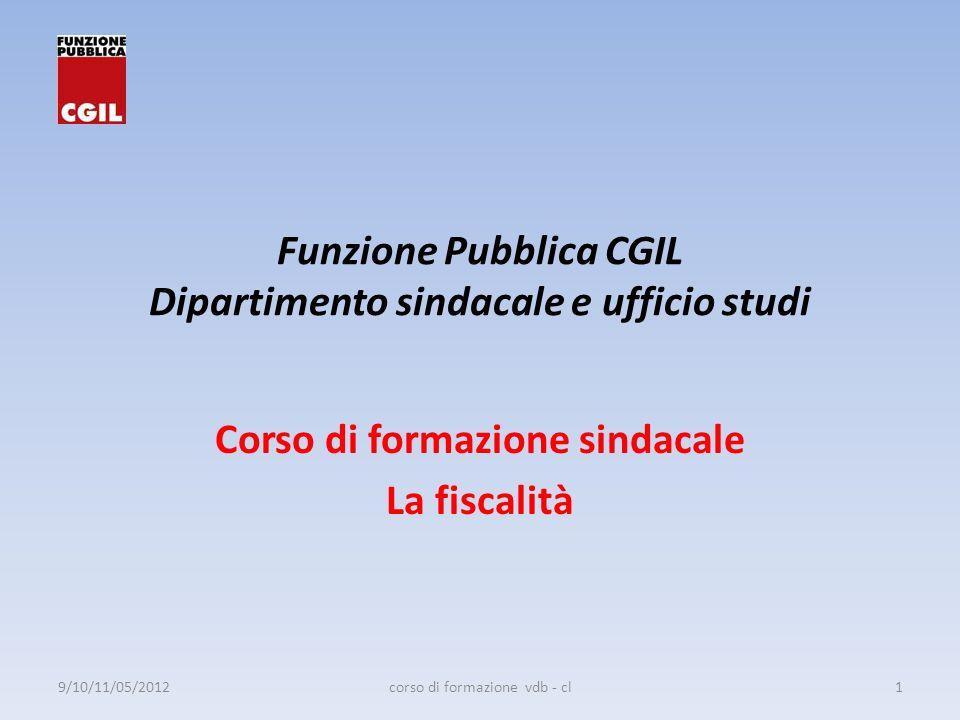 Funzione Pubblica CGIL Dipartimento sindacale e ufficio studi Corso di formazione sindacale La fiscalità 9/10/11/05/20121corso di formazione vdb - cl