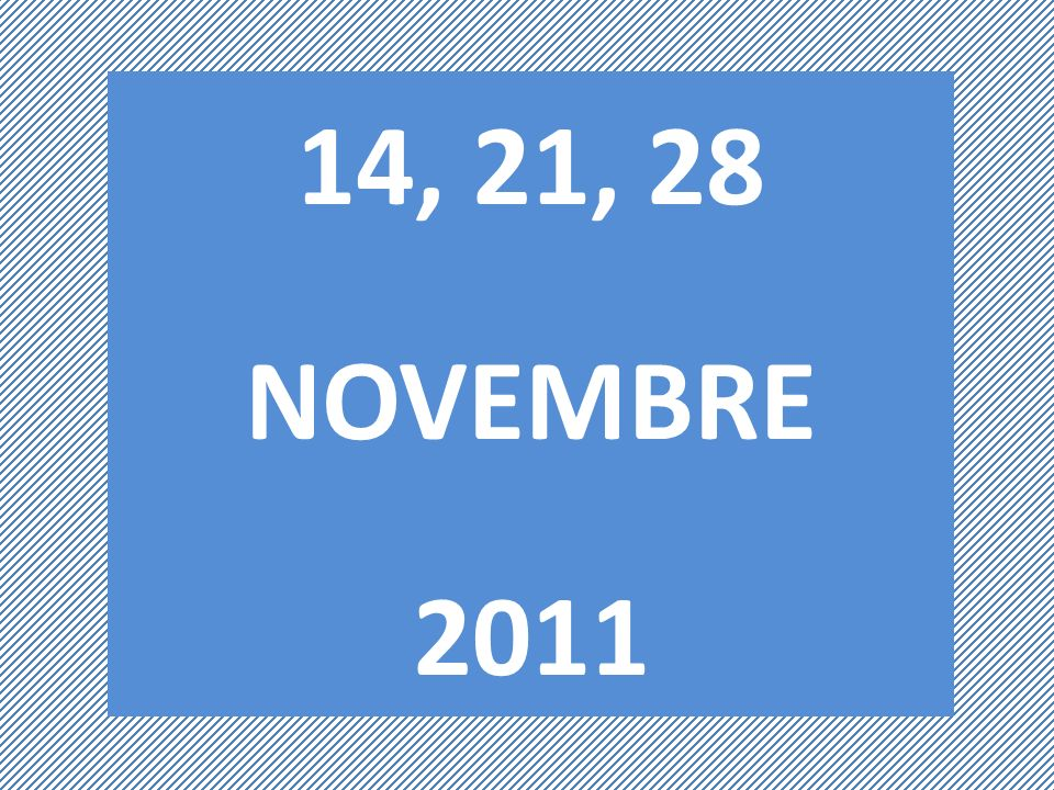 14, 21, 28 NOVEMBRE 2011