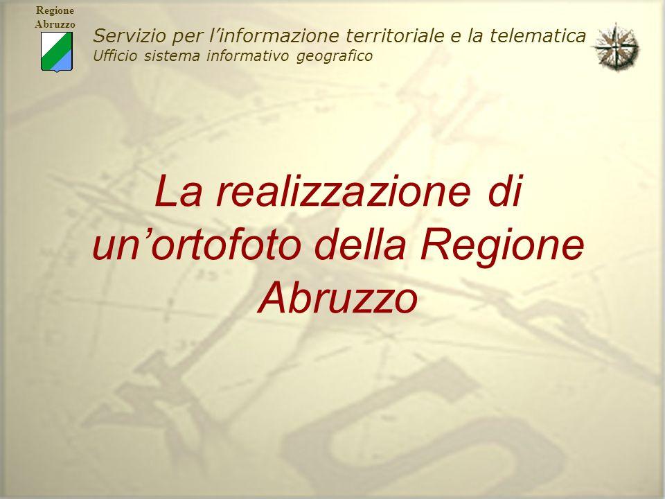 Servizio per linformazione territoriale e la telematica Ufficio sistema informativo geografico Regione Abruzzo La realizzazione di unortofoto della Re