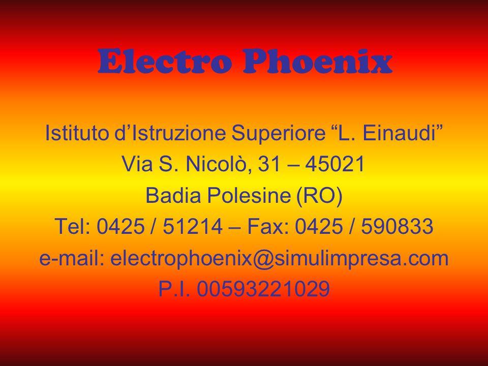 Electro Phoenix Istituto dIstruzione Superiore L. Einaudi Via S. Nicolò, 31 – 45021 Badia Polesine (RO) Tel: 0425 / 51214 – Fax: 0425 / 590833 e-mail:
