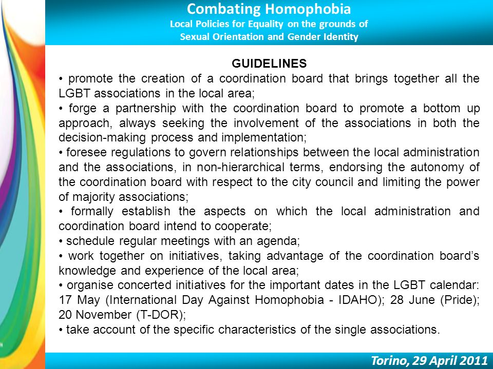 Combating Homophobia Local Policies for Equality on the grounds of Sexual Orientation and Gender Identity Torino, 29 April 2011 GUIDELINES promote the creation of a coordination board that brings together all the LGBT associations in the local area; forge a partnership with the coordination board to promote a bottom up approach, always seeking the involvement of the associations in both the decision-making process and implementation; foresee regulations to govern relationships between the local administration and the associations, in non-hierarchical terms, endorsing the autonomy of the coordination board with respect to the city council and limiting the power of majority associations; formally establish the aspects on which the local administration and coordination board intend to cooperate; schedule regular meetings with an agenda; work together on initiatives, taking advantage of the coordination boards knowledge and experience of the local area; organise concerted initiatives for the important dates in the LGBT calendar: 17 May (International Day Against Homophobia - IDAHO); 28 June (Pride); 20 November (T-DOR); take account of the specific characteristics of the single associations.