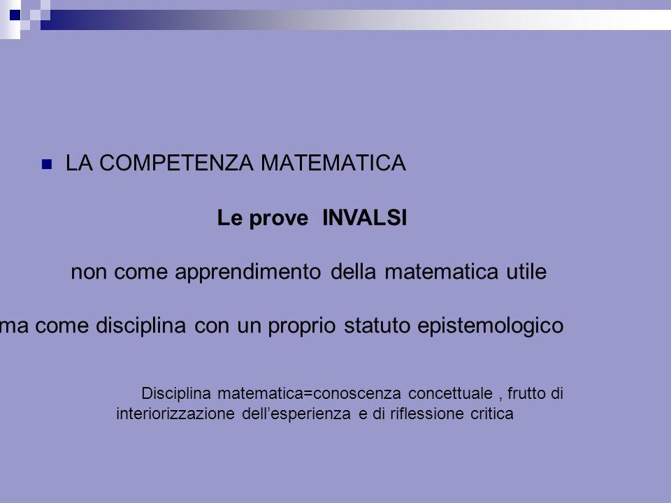 LA COMPETENZA MATEMATICA Le prove INVALSI non come apprendimento della matematica utile ma come disciplina con un proprio statuto epistemologico Disci