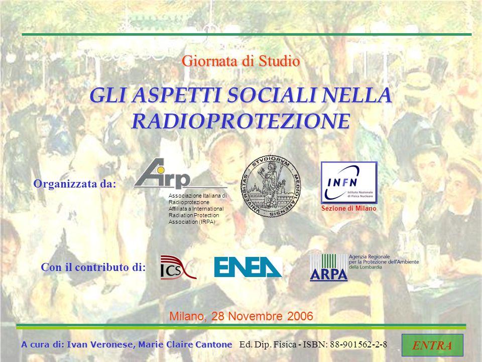 Giornata di Studio GLI ASPETTI SOCIALI NELLA RADIOPROTEZIONE Milano, 28 Novembre 2006 A cura di: Ivan Veronese, Marie Claire Cantone ENTRA Ed.