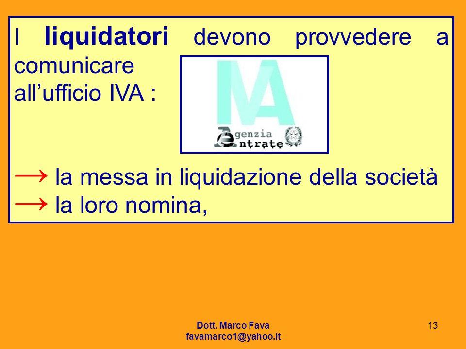 Dott. Marco Fava favamarco1@yahoo.it 13 I liquidatori devono provvedere a comunicare allufficio IVA : la messa in liquidazione della società la loro n