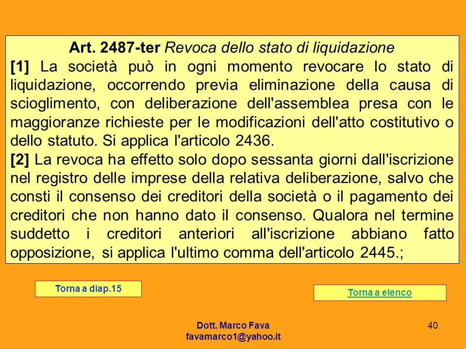Dott. Marco Fava favamarco1@yahoo.it 40 Art. 2487-ter Revoca dello stato di liquidazione [1] La società può in ogni momento revocare lo stato di liqui