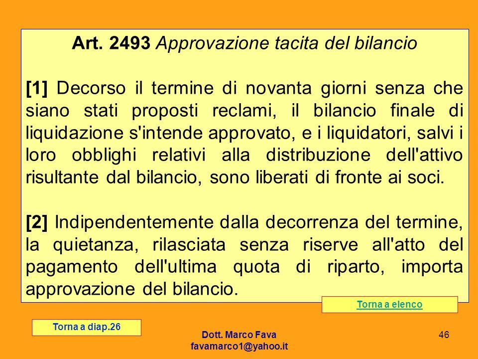 Dott. Marco Fava favamarco1@yahoo.it 46 Art. 2493 Approvazione tacita del bilancio [1] Decorso il termine di novanta giorni senza che siano stati prop