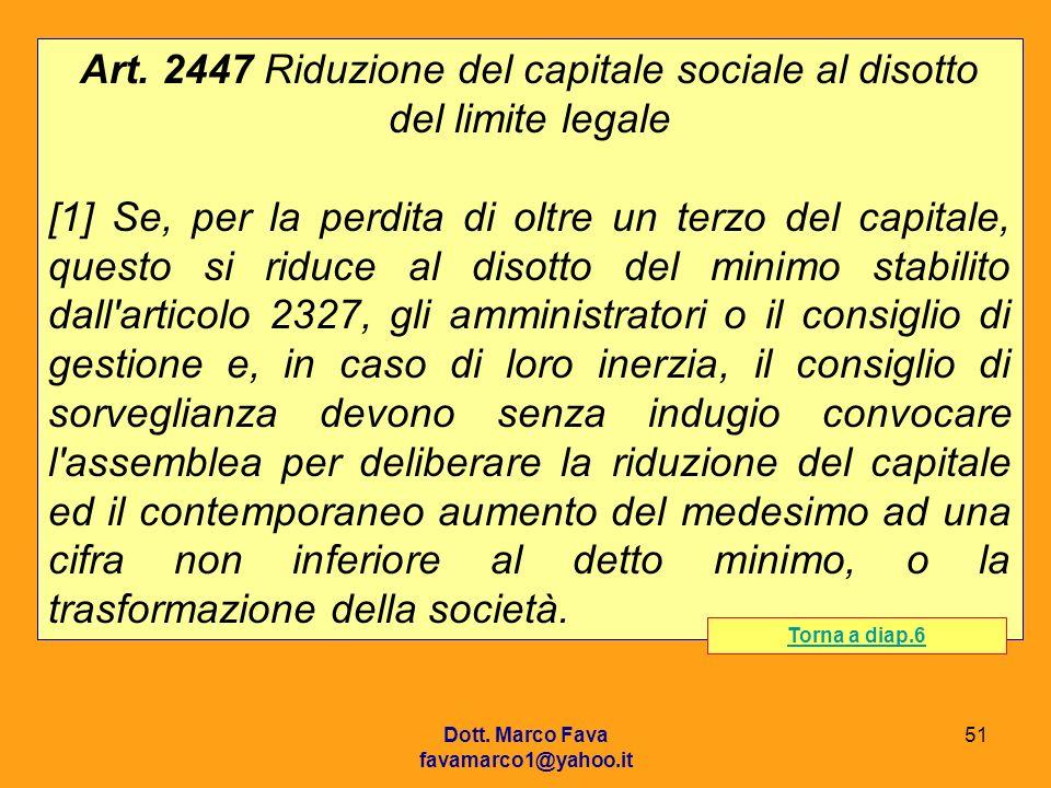 Dott. Marco Fava favamarco1@yahoo.it 51 Art. 2447 Riduzione del capitale sociale al disotto del limite legale [1] Se, per la perdita di oltre un terzo