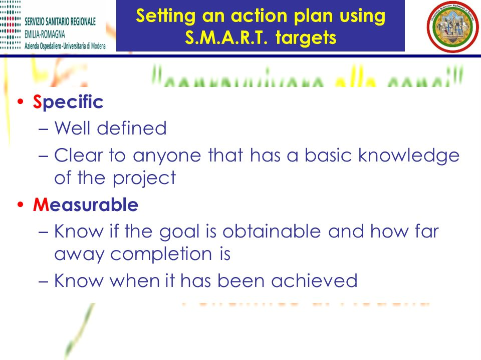 Setting an action plan using S.M.A.R.T. targets Specific –Well defined –Clear to anyone that has a basic knowledge of the project Measurable –Know if