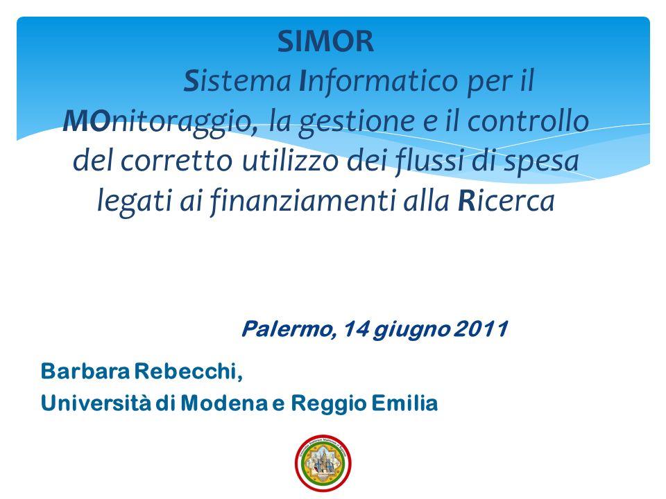 Palermo, 14 giugno 2011 Barbara Rebecchi, Università di Modena e Reggio Emilia SIMOR Sistema Informatico per il MOnitoraggio, la gestione e il controllo del corretto utilizzo dei flussi di spesa legati ai finanziamenti alla Ricerca