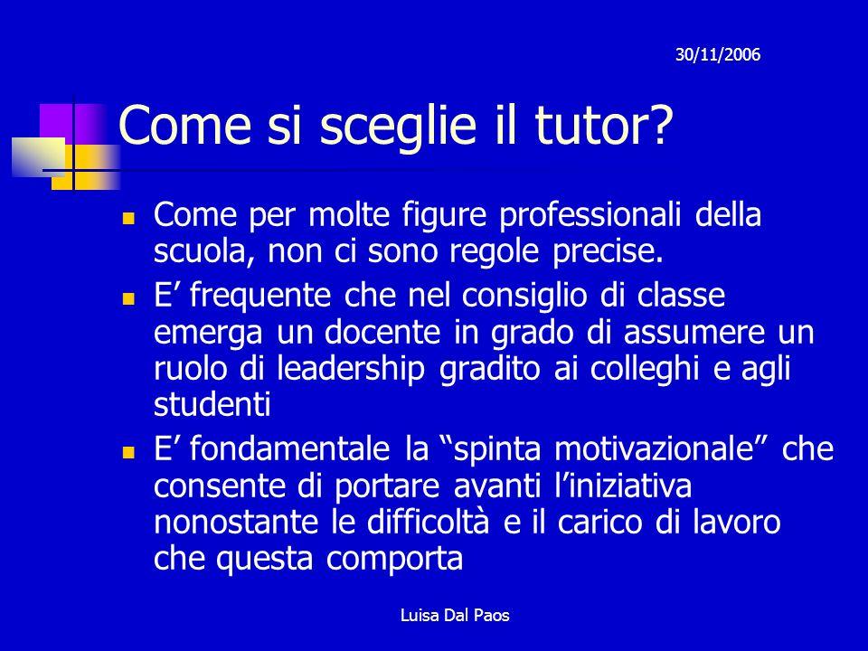 30/11/2006 Luisa Dal Paos Come si sceglie il tutor? Come per molte figure professionali della scuola, non ci sono regole precise. E frequente che nel