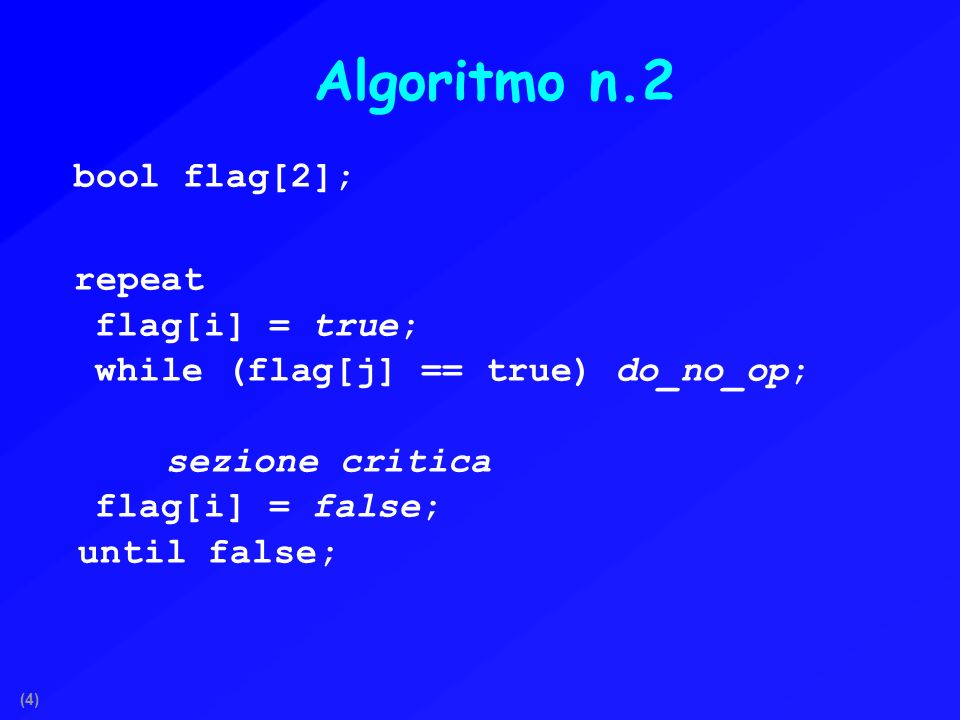 (4) Algoritmo n.2 bool flag[2]; repeat flag[i] = true; while (flag[j] == true) do_no_op; sezione critica flag[i] = false; until false;