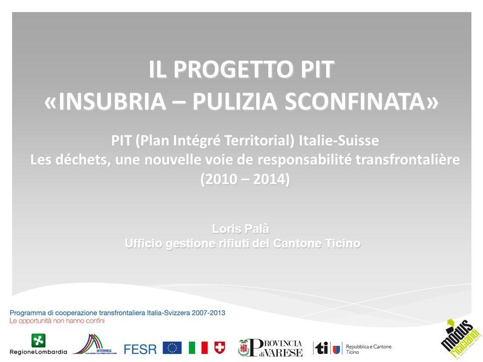PIT (Plan Intégré Territorial) Italie-Suisse Les déchets, une nouvelle voie de responsabilité transfrontalière (2010 – 2014) IL PROGETTO PIT «INSUBRIA – PULIZIA SCONFINATA» Loris Palà Ufficio gestione rifiuti del Cantone Ticino