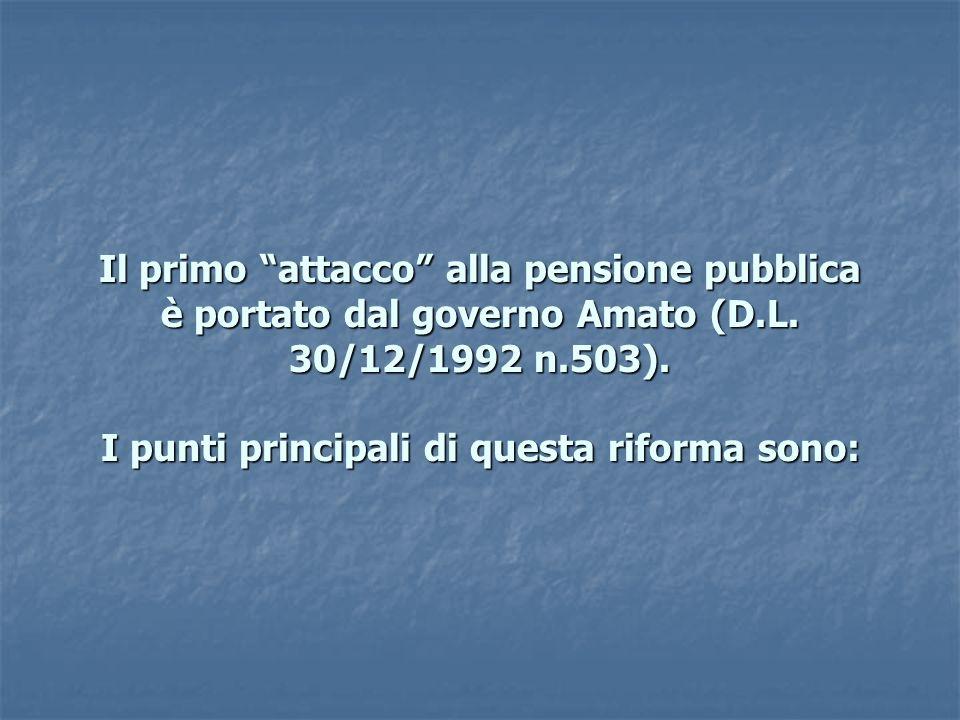 Il primo attacco alla pensione pubblica è portato dal governo Amato (D.L. 30/12/1992 n.503). I punti principali di questa riforma sono: Il primo attac