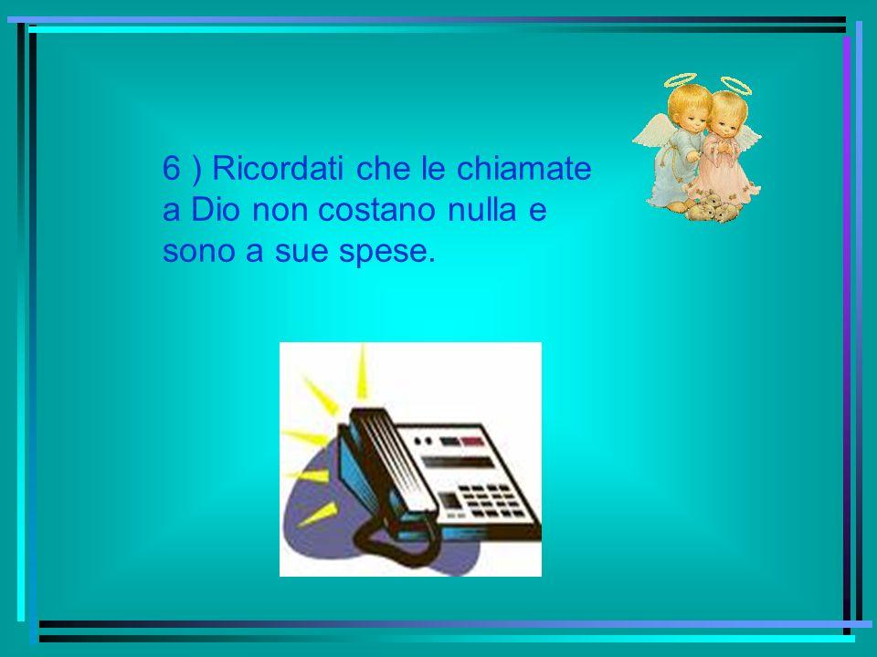 5 ) Non telefonare a Dio solo nelle ore a tariffa ridotta, cioè al termine della settimana.