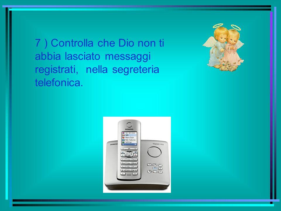 7 ) Controlla che Dio non ti abbia lasciato messaggi registrati, nella segreteria telefonica.