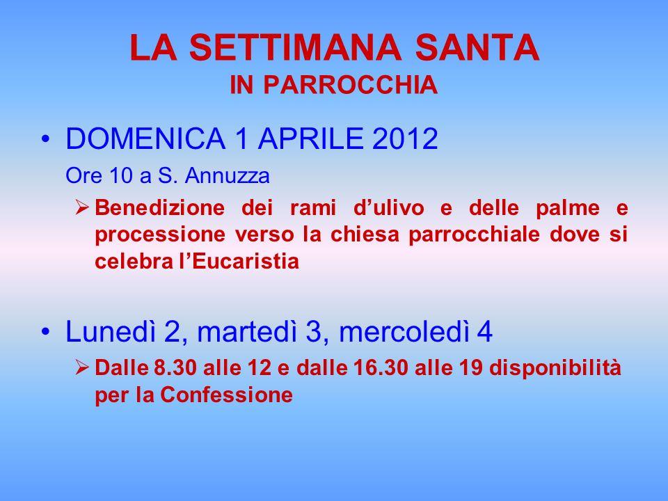 LA SETTIMANA SANTA IN PARROCCHIA DOMENICA 1 APRILE 2012 Ore 10 a S. Annuzza Benedizione dei rami dulivo e delle palme e processione verso la chiesa pa
