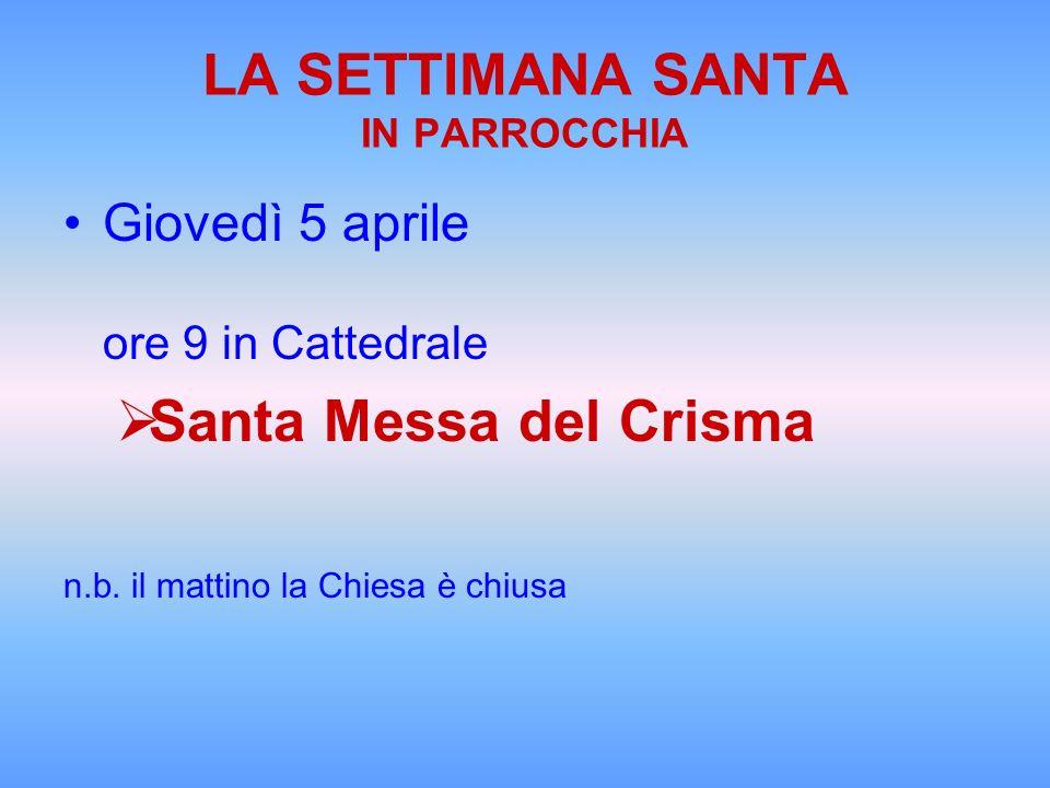 LA SETTIMANA SANTA IN PARROCCHIA Giovedì 5 aprile ore 9 in Cattedrale Santa Messa del Crisma n.b. il mattino la Chiesa è chiusa
