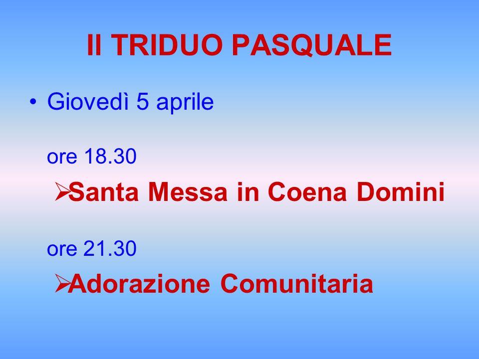 Il TRIDUO PASQUALE Giovedì 5 aprile ore 18.30 Santa Messa in Coena Domini ore 21.30 Adorazione Comunitaria