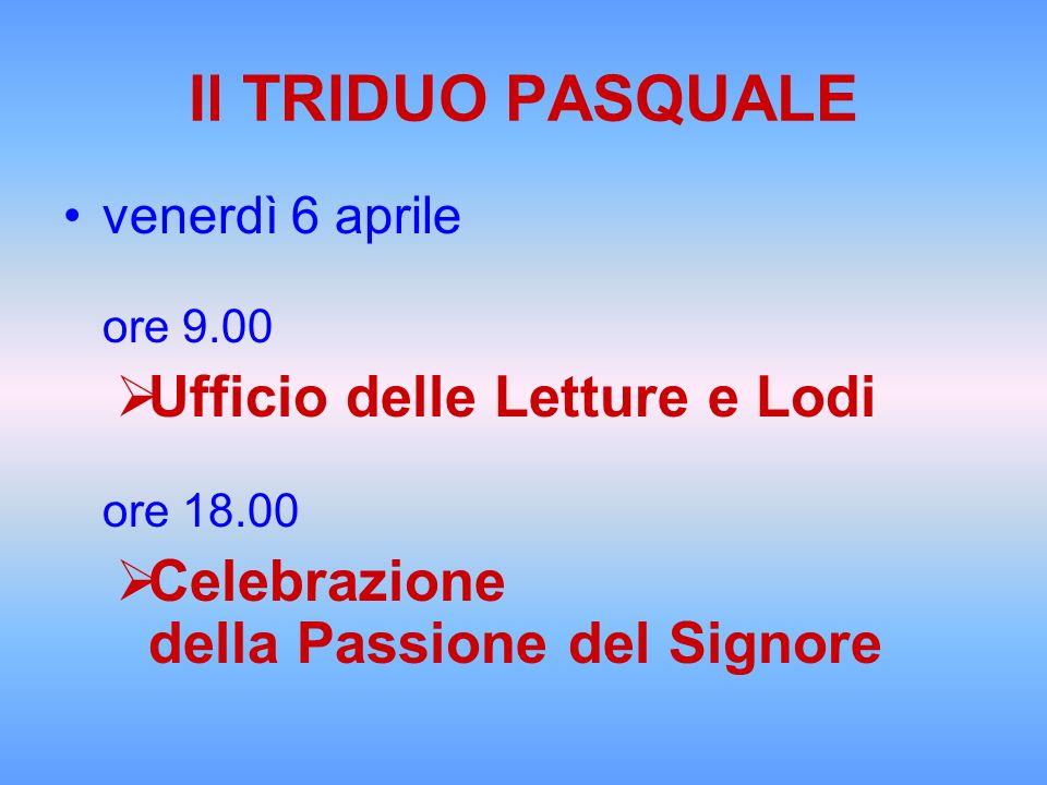 Il TRIDUO PASQUALE venerdì 6 aprile ore 9.00 Ufficio delle Letture e Lodi ore 18.00 Celebrazione della Passione del Signore