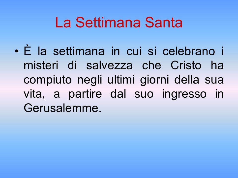La Settimana Santa È la settimana in cui si celebrano i misteri di salvezza che Cristo ha compiuto negli ultimi giorni della sua vita, a partire dal s