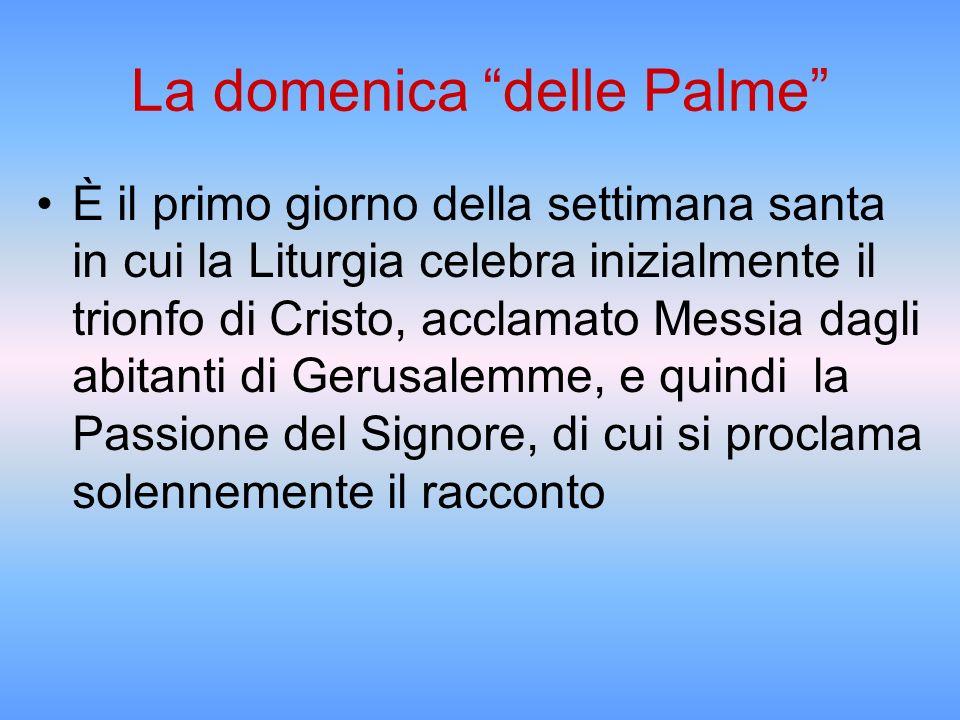 La domenica delle Palme È il primo giorno della settimana santa in cui la Liturgia celebra inizialmente il trionfo di Cristo, acclamato Messia dagli a