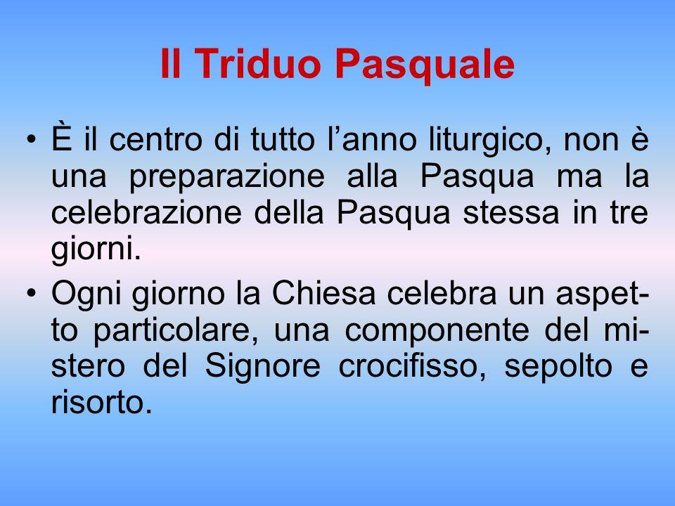 Il Triduo Pasquale È il centro di tutto lanno liturgico, non è una preparazione alla Pasqua ma la celebrazione della Pasqua stessa in tre giorni. Ogni