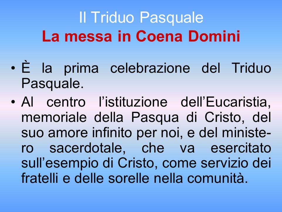 Il Triduo Pasquale La messa in Coena Domini È la prima celebrazione del Triduo Pasquale. Al centro listituzione dellEucaristia, memoriale della Pasqua