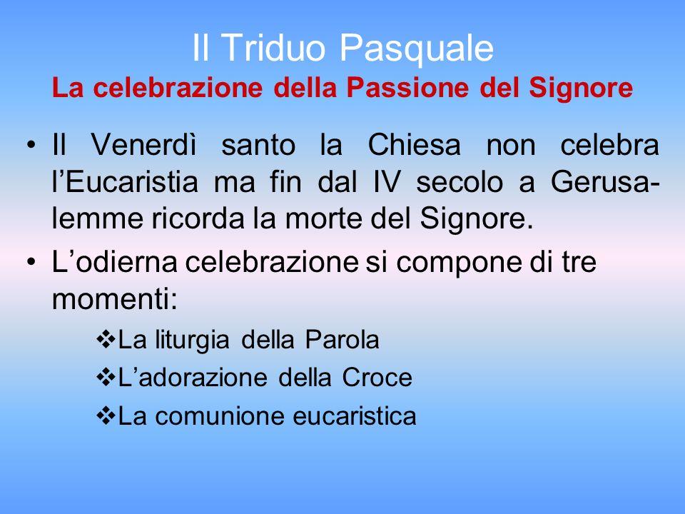 Il Triduo Pasquale La celebrazione della Passione del Signore Il Venerdì santo la Chiesa non celebra lEucaristia ma fin dal IV secolo a Gerusa- lemme