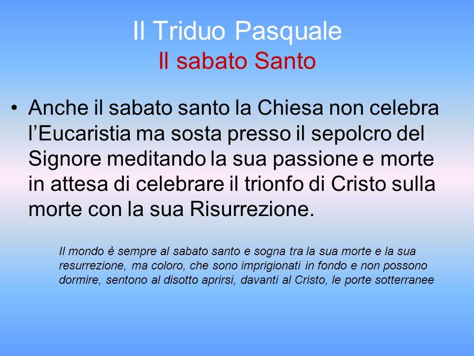 Il Triduo Pasquale Il sabato Santo Anche il sabato santo la Chiesa non celebra lEucaristia ma sosta presso il sepolcro del Signore meditando la sua pa