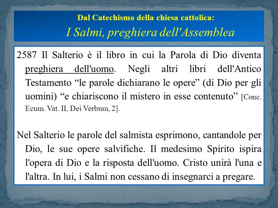 2587 Il Salterio è il libro in cui la Parola di Dio diventa preghiera dell'uomo. Negli altri libri dell'Antico Testamento le parole dichiarano le oper