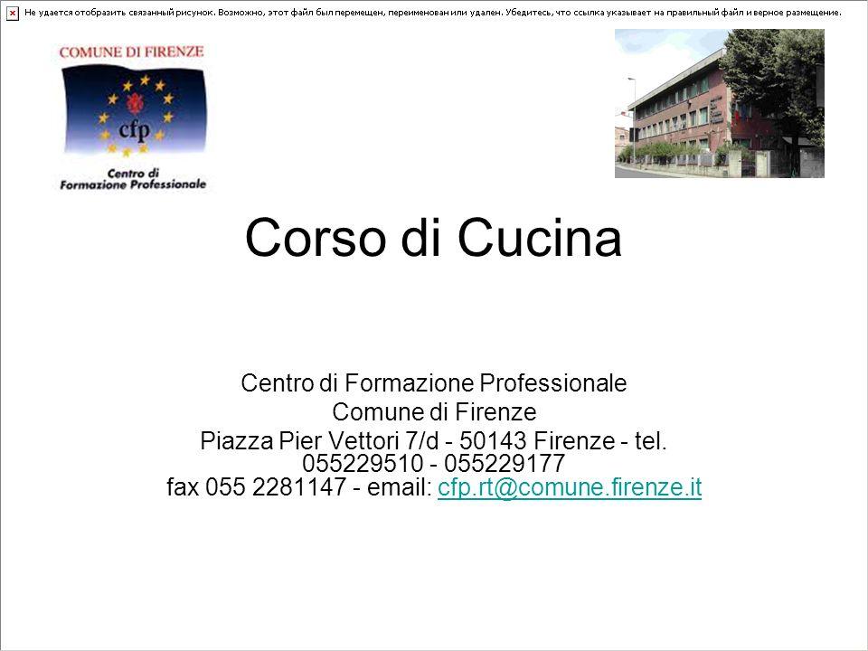 Corso di Cucina Centro di Formazione Professionale Comune di Firenze Piazza Pier Vettori 7/d - 50143 Firenze - tel. 055229510 - 055229177 fax 055 2281