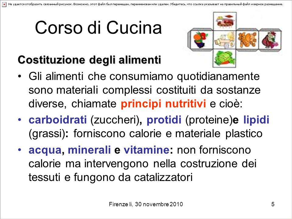 Firenze li, 30 novembre 20105 Corso di Cucina Costituzione degli alimenti Gli alimenti che consumiamo quotidianamente sono materiali complessi costitu