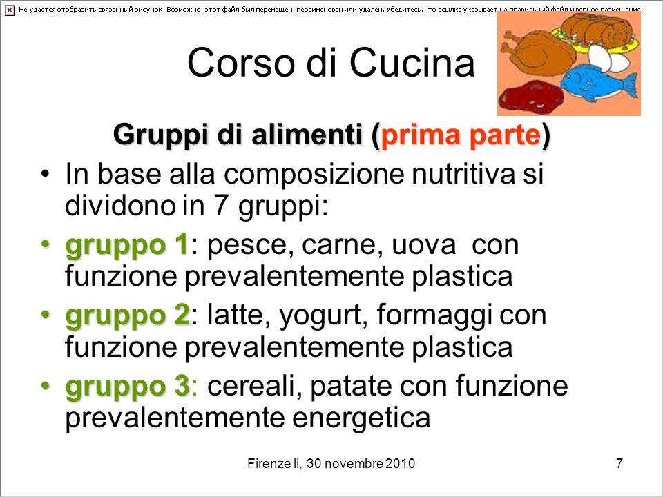 Firenze li, 30 novembre 20107 Corso di Cucina Gruppi di alimenti (prima parte) In base alla composizione nutritiva si dividono in 7 gruppi: gruppo 1gr