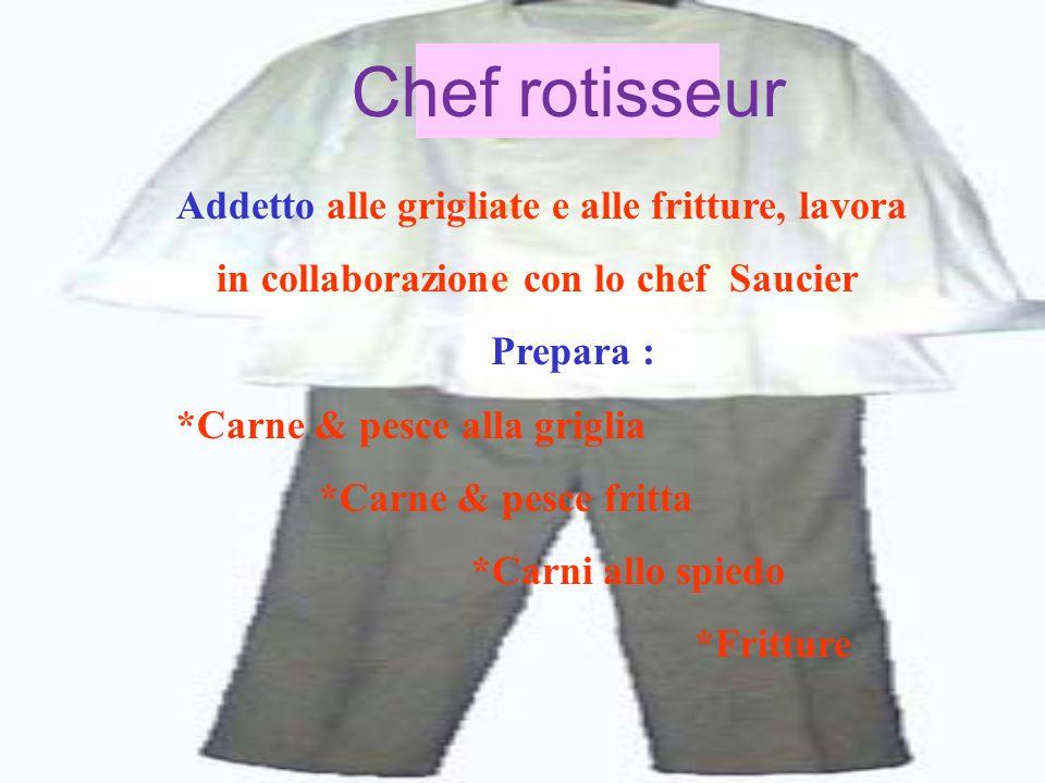Chef rotisseur Addetto alle grigliate e alle fritture, lavora in collaborazione con lo chef Saucier Prepara : *Carne & pesce alla griglia *Carne & pes