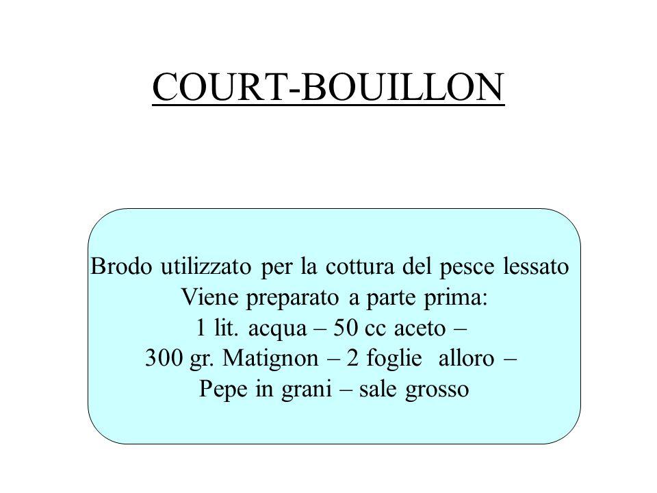COURT-BOUILLON Brodo utilizzato per la cottura del pesce lessato Viene preparato a parte prima: 1 lit. acqua – 50 cc aceto – 300 gr. Matignon – 2 fogl