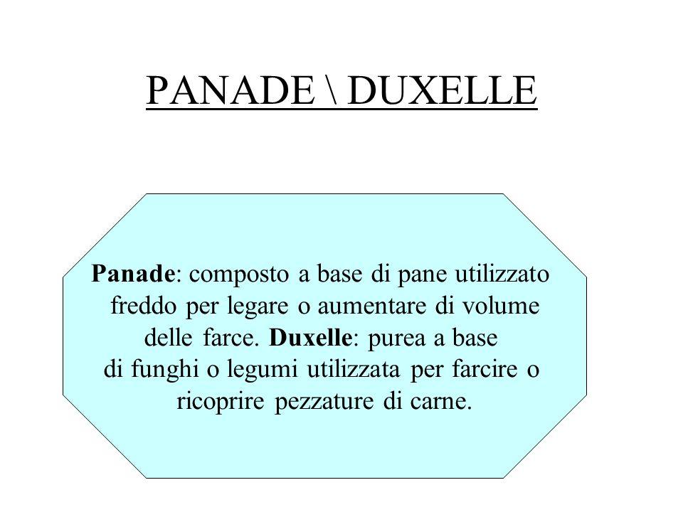 PANADE \ DUXELLE Panade: composto a base di pane utilizzato freddo per legare o aumentare di volume delle farce. Duxelle: purea a base di funghi o leg