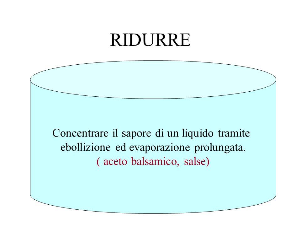 RIDURRE Concentrare il sapore di un liquido tramite ebollizione ed evaporazione prolungata. ( aceto balsamico, salse)
