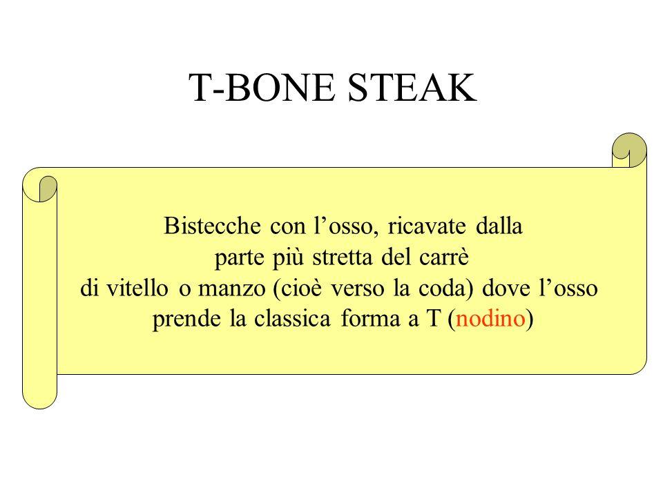 T-BONE STEAK Bistecche con losso, ricavate dalla parte più stretta del carrè di vitello o manzo (cioè verso la coda) dove losso prende la classica for