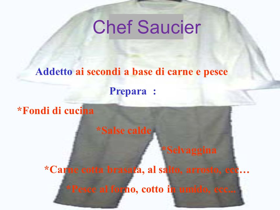 Chef Saucier Addetto ai secondi a base di carne e pesce Prepara : *Fondi di cucina *Salse calde *Selvaggina *Carne cotta brasata, al salto, arrosto, e